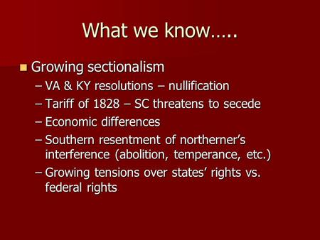 What we know….. Growing sectionalism Growing sectionalism –VA & KY resolutions – nullification –Tariff of 1828 – SC threatens to secede –Economic differences.
