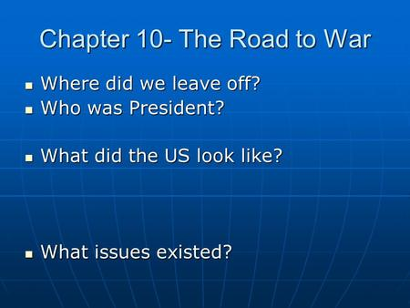 Chapter 10- The Road to War Where did we leave off? Where did we leave off? Who was President? Who was President? What did the US look like? What did the.