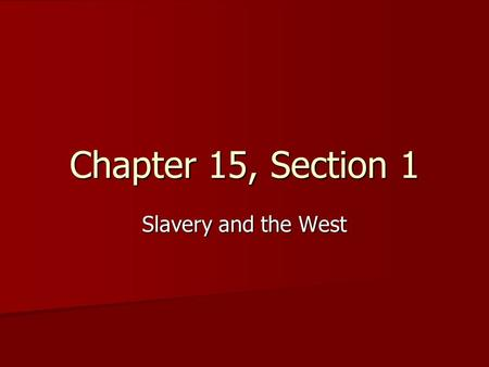 Chapter 15, Section 1 Slavery and the West.