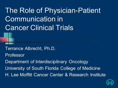 The Role of Physician-Patient Communication in Cancer Clinical Trials Terrance Albrecht, Ph.D. Professor Department of Interdisciplinary Oncology University.