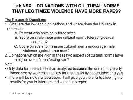 Viol. norms & rape1 Lab NSX. DO NATIONS WITH CULTURAL NORMS THAT LEGITIMIZE VIOLENCE HAVE MORE RAPES? The Research Questions 1. What are the low and high.