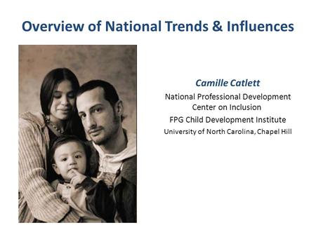 Overview of National Trends & Influences Camille Catlett National Professional Development Center on Inclusion FPG Child Development Institute University.