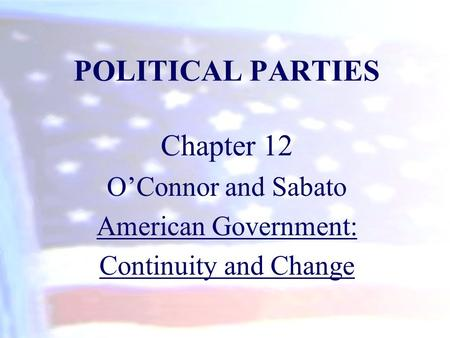 POLITICAL PARTIES Chapter 12 O'Connor and Sabato American Government:
