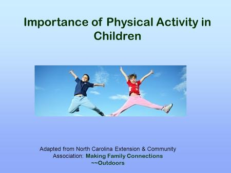 Importance of Physical Activity in Children Adapted from North Carolina Extension & Community Association: Making Family Connections ~~Outdoors.