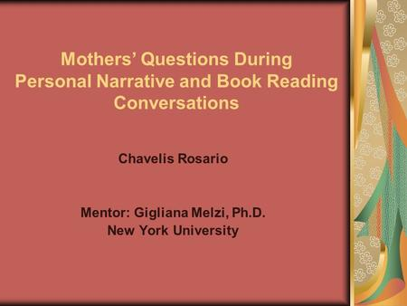 Mothers' Questions During Personal Narrative and Book Reading Conversations Chavelis Rosario Mentor: Gigliana Melzi, Ph.D. New York University.