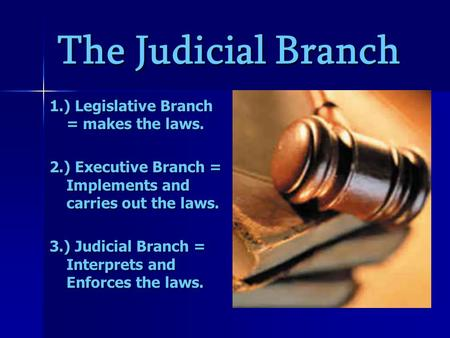 The Judicial Branch 1.) Legislative Branch = makes the laws. 2.) Executive Branch = Implements and carries out the laws. 3.) Judicial Branch = Interprets.