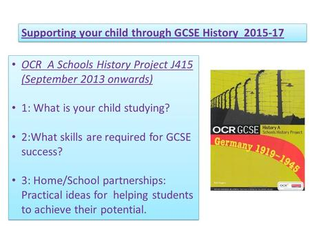 Supporting your child through GCSE History 2015-17 OCR A Schools History Project J415 (September 2013 onwards) 1: What is your child studying? 2:What skills.