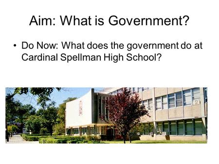 Aim: What is Government? Do Now: What does the government do at Cardinal Spellman High School?