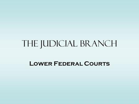 The Judicial Branch Lower Federal Courts. 2 Basic Types –C–Constitutional Federal Courts –L–Legislative Federal Courts Constitutional Courts –F–Federal.