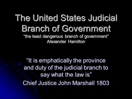 "The United States Judicial Branch of Government ""the least dangerous branch of government"" Alexander Hamilton ""It is emphatically the province and duty."