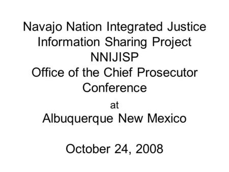 Navajo Nation Integrated Justice Information Sharing Project NNIJISP Office of the Chief Prosecutor Conference Albuquerque New Mexico October 24, 2008.