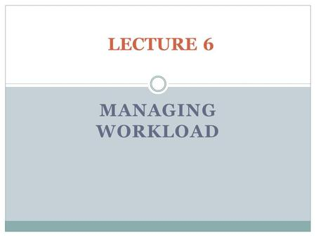 "LECTURE 6 MANAGING WORKLOAD. Workload Management, Definition ""Prioritizing actions, distributing workload, and managing unexpected events are some elements."