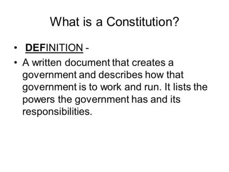 What is a Constitution? DEFINITION - A written document that creates a government and describes how that government is to work and run. It lists the powers.