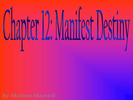 By: Madison Maynard. Manifest Destiny Manifest Destiny — The idea that the destiny of the United States was to expand westward so that it stretched from.