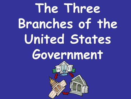 The Three Branches of the United States Government.