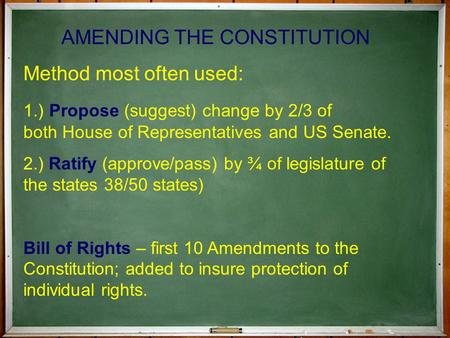 AMENDING THE CONSTITUTION Method most often used: 1.) Propose (suggest) change by 2/3 of both House of Representatives and US Senate. 2.) Ratify (approve/pass)
