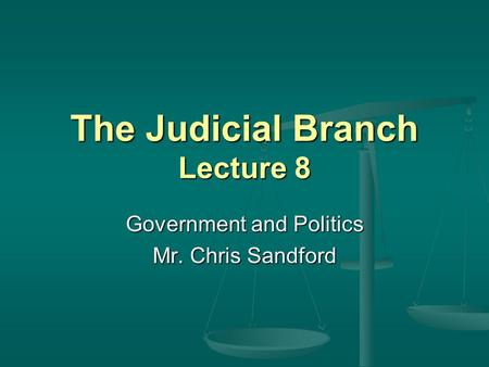 The Judicial Branch Lecture 8 Government and Politics Mr. Chris Sandford.