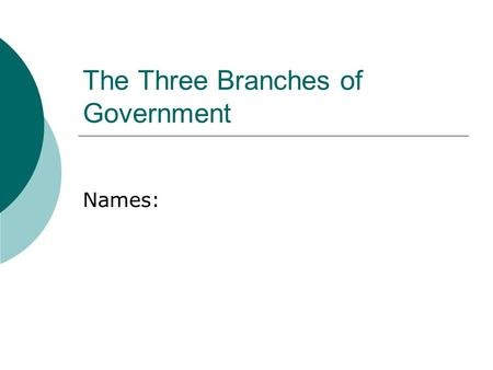 The Three Branches of Government Names:. The Executive Branch  How many key members are in the executive branch?