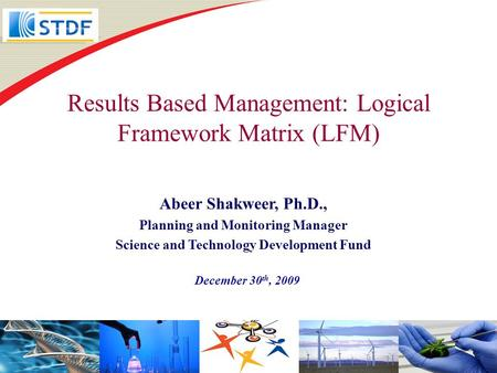 Results Based Management: Logical Framework Matrix (LFM) December 30 th, 2009 Abeer Shakweer, Ph.D., Planning and Monitoring Manager Science and Technology.