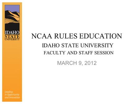 NCAA RULES EDUCATION IDAHO STATE UNIVERSITY FACULTY AND STAFF SESSION MARCH 9, 2012.