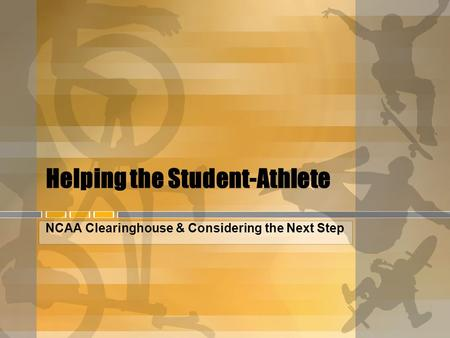 Helping the Student-Athlete NCAA Clearinghouse & Considering the Next Step.