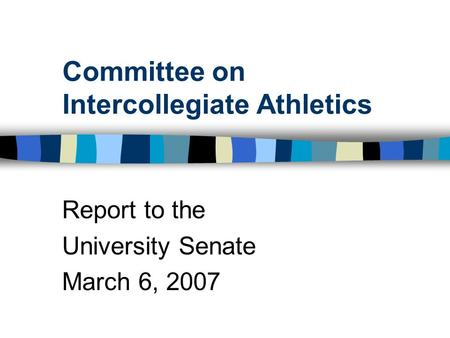 Committee on Intercollegiate Athletics Report to the University Senate March 6, 2007.