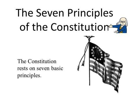 The Seven Principles of the Constitution The Constitution rests on seven basic principles.