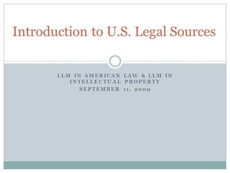 LLM IN AMERICAN LAW & LLM IN INTELLECTUAL PROPERTY SEPTEMBER 11, 2009 Introduction to U.S. Legal Sources.