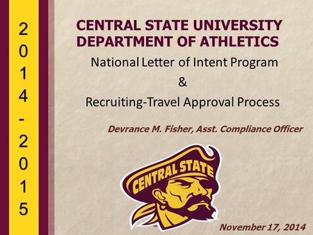 CENTRAL STATE UNIVERSITY DEPARTMENT OF ATHLETICS National Letter of Intent Program & Recruiting-Travel Approval Process Devrance M. Fisher, Asst. Compliance.