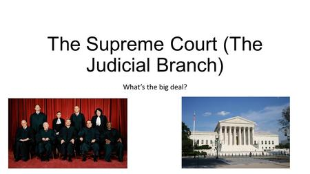 The Supreme Court (The Judicial Branch) What's the big deal?