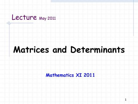 1 Lecture May 2011 Matrices and Determinants Mathematics XI 2011.
