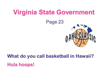 Virginia State Government Page 23 What do you call basketball in Hawaii? Hula hoops!