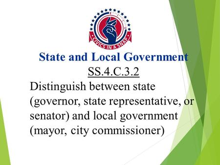 State and Local Government SS.4.C.3.2 Distinguish between state (governor, state representative, or senator) and local government (mayor, city commissioner)