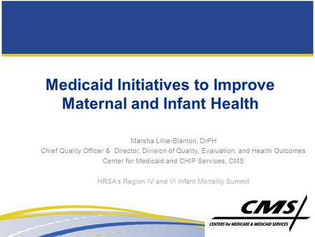 Medicaid Initiatives to Improve Maternal and Infant Health Marsha Lillie-Blanton, DrPH Chief Quality Officer & Director, Division of Quality, Evaluation,