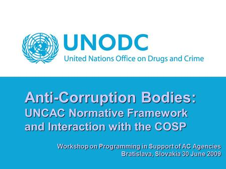 Anti-Corruption Bodies: UNCAC Normative Framework and Interaction with the COSP Workshop on Programming in Support of AC Agencies Bratislava, Slovakia.