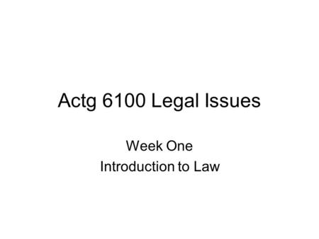 Actg 6100 Legal Issues Week One Introduction to Law.
