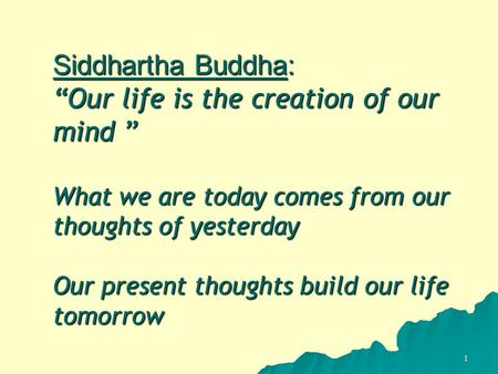 "1 Siddhartha Buddha: ""Our life is the creation of our mind "" What we are today comes from our thoughts of yesterday Our present thoughts build our life."