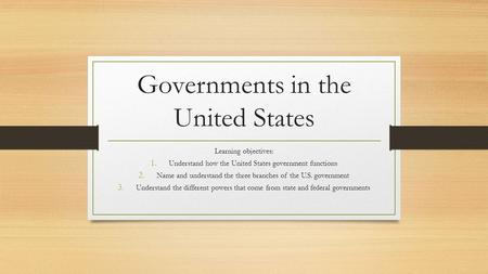 Governments in the United States Learning objectives: 1. Understand how the United States government functions 2. Name and understand the three branches.