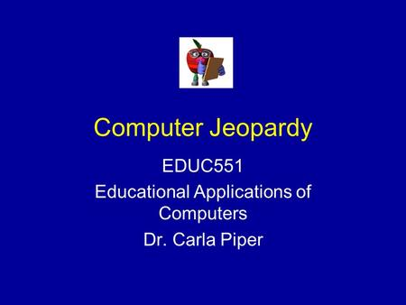 Computer Jeopardy EDUC551 Educational Applications of Computers Dr. Carla Piper.