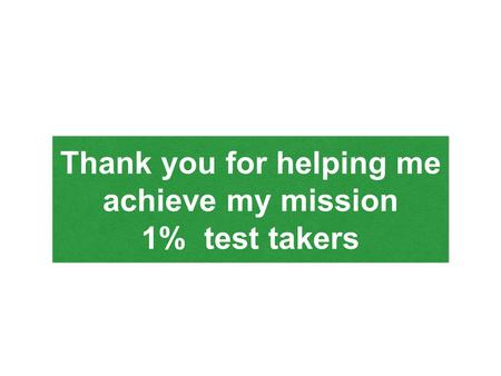 Thank you for helping me achieve my mission 1% test takers Thank you for helping me achieve my mission 1% test takers.