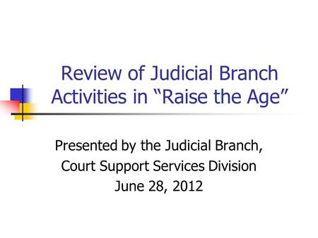 "Review of Judicial Branch Activities in ""Raise the Age"" Presented by the Judicial Branch, Court Support Services Division June 28, 2012."