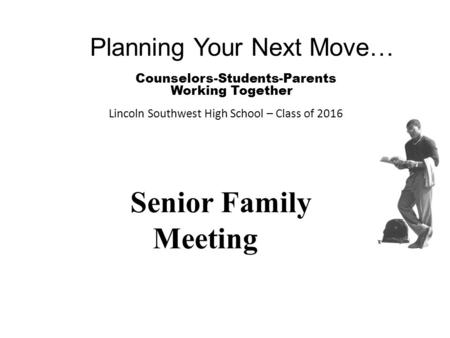 Planning Your Next Move… Counselors-Students-Parents Working Together Lincoln Southwest High School – Class of 2016 Senior Family Meeting.