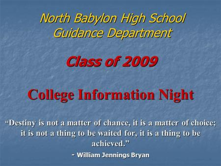 "North Babylon High School Guidance Department Class of 2009 College Information Night "" Destiny is not a matter of chance, it is a matter of choice; it."