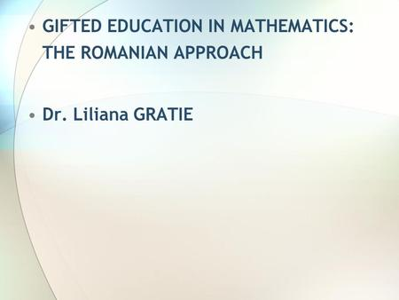 GIFTED EDUCATION IN MATHEMATICS: THE ROMANIAN APPROACH Dr. Liliana GRATIE.
