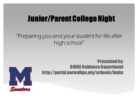 "Presented by: BMHS Guidance Department  Junior/Parent College Night ""Preparing you and your student for life after."