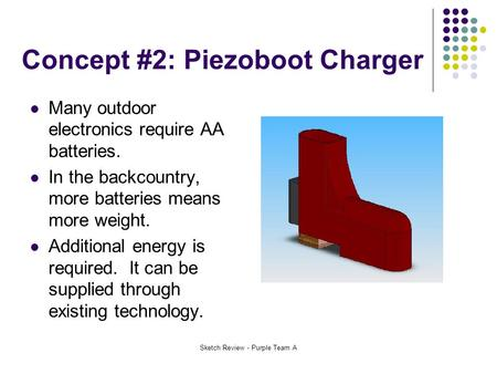 Sketch Review - Purple Team A Concept #2: Piezoboot Charger Many outdoor electronics require AA batteries. In the backcountry, more batteries means more.