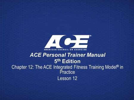 ACE Personal Trainer Manual 5 th Edition Chapter 12: The ACE Integrated Fitness Training Model ® in Practice Lesson 12.