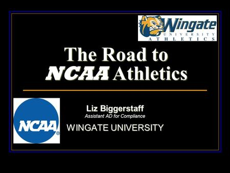 The Road to NCAA Athletics Liz Biggerstaff Assistant AD for Compliance WINGATE UNIVERSITY.