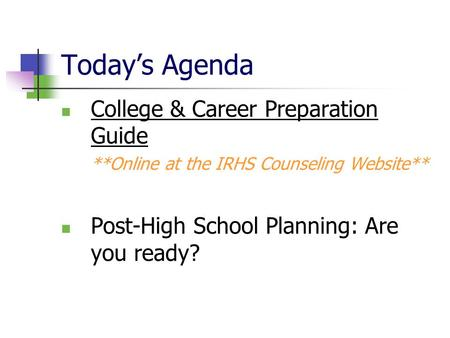 Today's Agenda College & Career Preparation Guide **Online at the IRHS Counseling Website** Post-High School Planning: Are you ready?