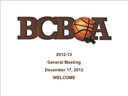 2012-13 General Meeting December 17, 2012 WELCOME.